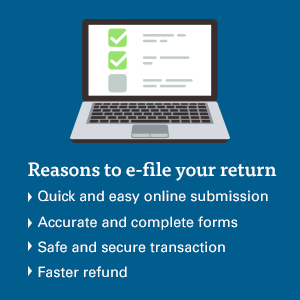 reasons to e-file your return: quick and easy online submission, accurate and complete forms, safe and secure transaction, faster refund.
