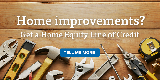 Home improvements? Get a Home Equity Line of Credit.Tell me more