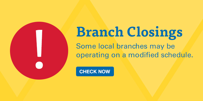 Branch Closings. Some local branches may be operating on a modified schedule. Check Now.