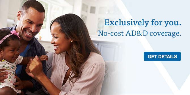 Exclusively for you. No-cost AD&D coverage. Get details.