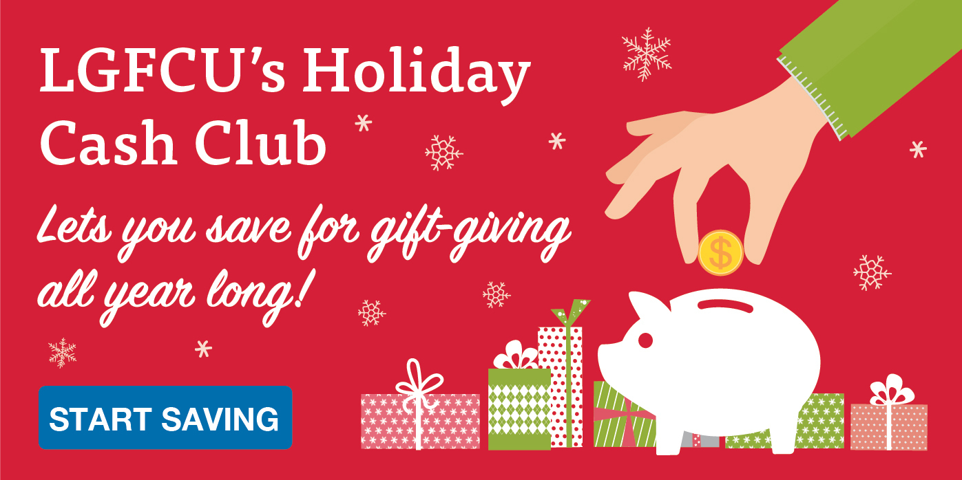LGFCU's Holiday Cash Club lets you save for gift-giving all year long. Start saving.