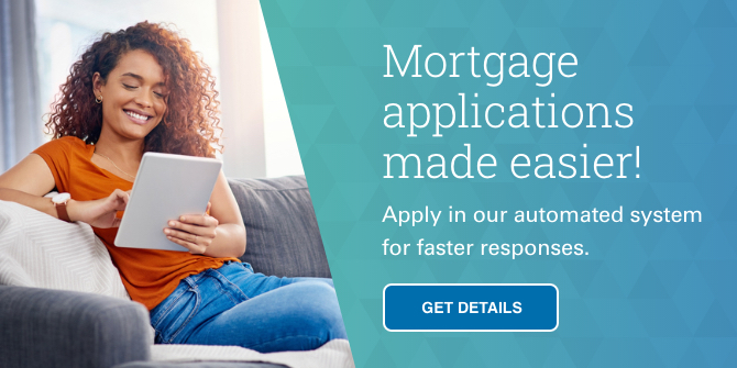 Mortgage applications made easier!  Apply in our automated system for faster responses.
