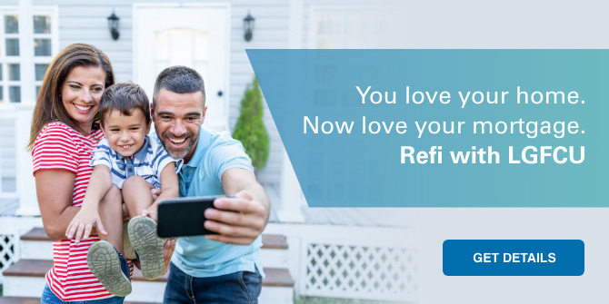 You love your home. Now love your mortgage. Refi with LGFCU. Get details.
