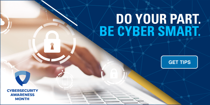 Do your part. Be Cyber Smart. Cybersecurity Awareness Month. Get tips.