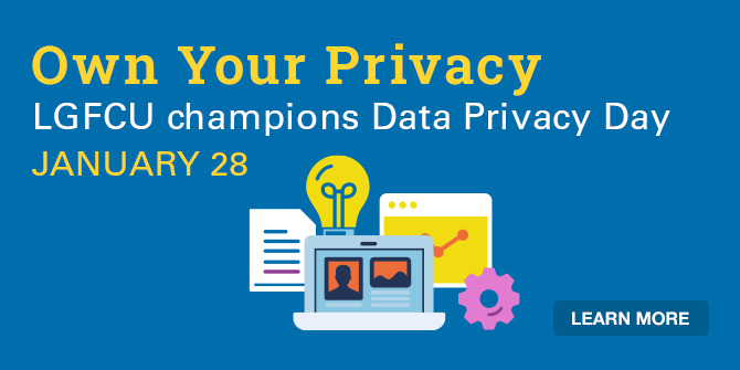 Own Your Privacy. LGFCU champions Data Privacy Day. January 28. Learn more