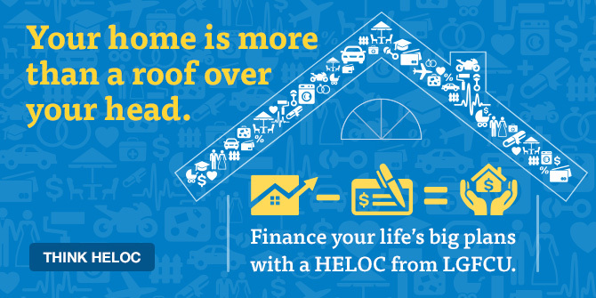 Your home is more than a roof over your head. Finance your life's big plans with a HELOC from LGFCU.