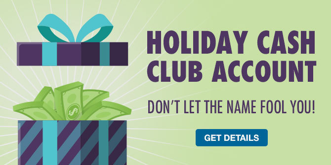 Holiday Cash Club. Not just for the holidays! Get details.