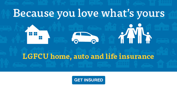 LGFCU has affordable home, auto or life insurance.