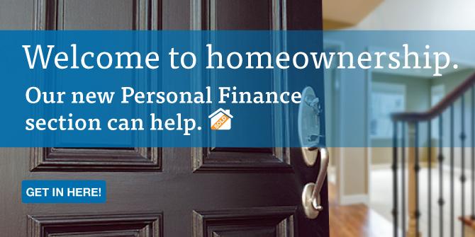 Welcome to homeownership. Our new Personal Finance section can help. Get in here!