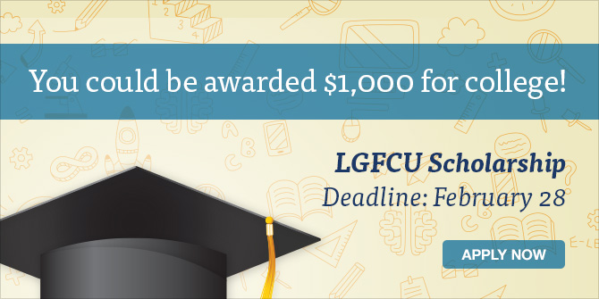 Apply for the LGFCU Scholarship before February 28 for the chance to earn $1,000 for college.