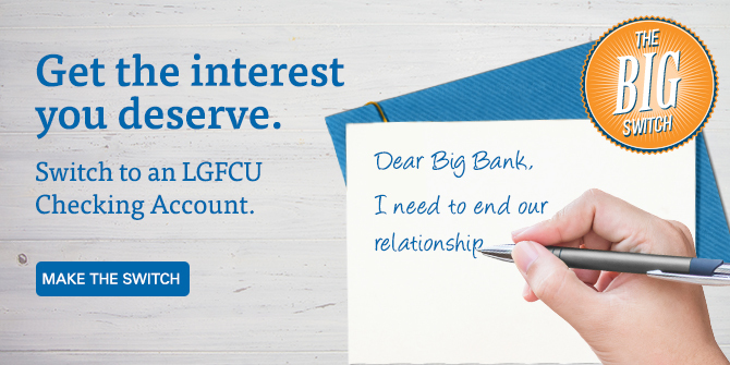Get the interest you deserve. Switch to an LGFCU Checking Account. Make the switch.
