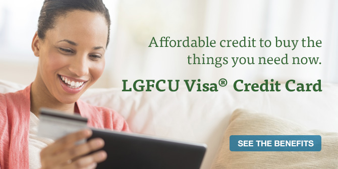 Affordable credit to buy the things you need now. See the benefits of an LGFCU Visa® Credit Card.