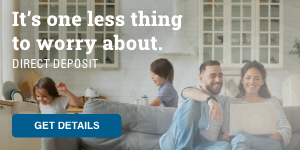 It's one less thing to worry about. Direct Deposit. Get details.