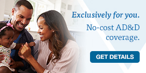 Exclusively for you. No-cost AD&D coverage. GET DETAILS