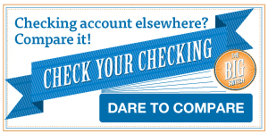Checking account elsewhere? Compare it! Check your checking. The big switch. Dare to compare.