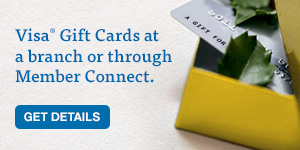 Visa Gift Card at any branch or through Member Connect. Get details.