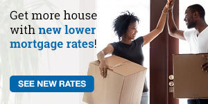 Get more house with new lower mortgage rates! SEE NEW RATES