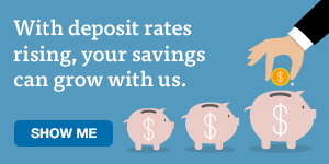 With deposit rates rising, your savings can climb with us. Show me.