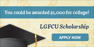 Apply for the LGFCU Scholarship for the chance to earn $1,000 for college.