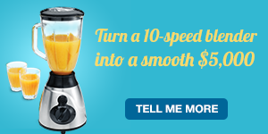 Turn a 10-speed blender into a smooth $5,000. Tell me more.