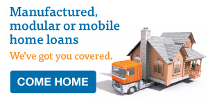 Manufactured, modular or mobile home loans. We've got you covered.