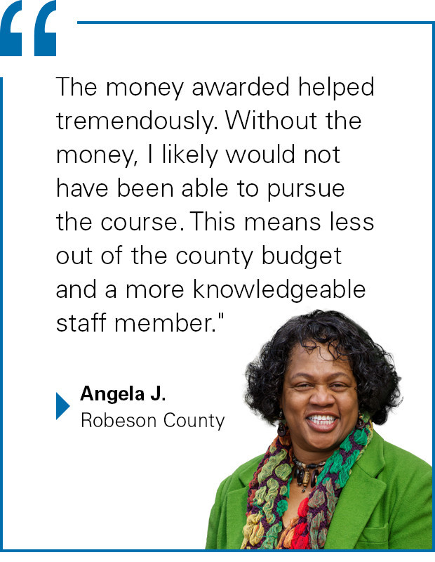 """The money awarded helped tremendously. Without the money, I likely would not have been able to pursue the course. This means less out of the county budget and a more knowledgeable staff member."" Angela J. from Robeson County"