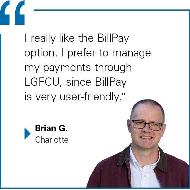 """I really like the BillPay option. I prefer to manage my payments though LGFCU, since BillPay is very user-friendly."" said Brian G. of Charlotte"