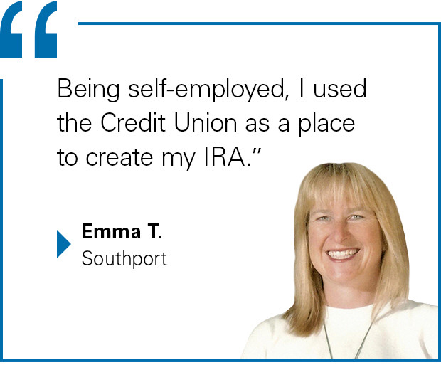 """Being self-employed, I used the Credit Union as a place to create my IRA."" Emma T., Southport"