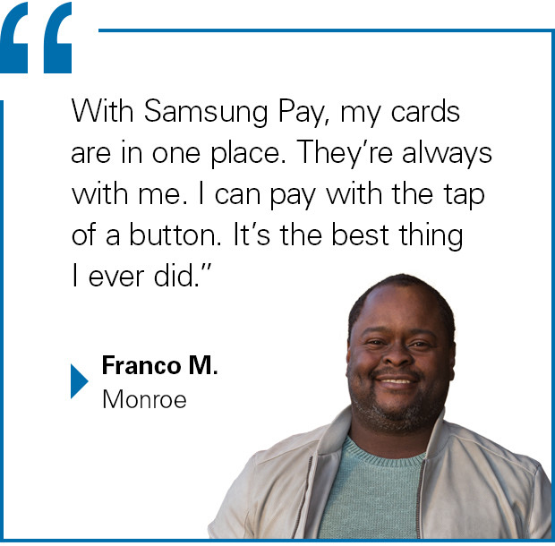 """With Samsung Pay, my cards are in one place. They're always with me. I can pay with the tap of a button. It's the best thing I ever did."" Franco M., Monroe"