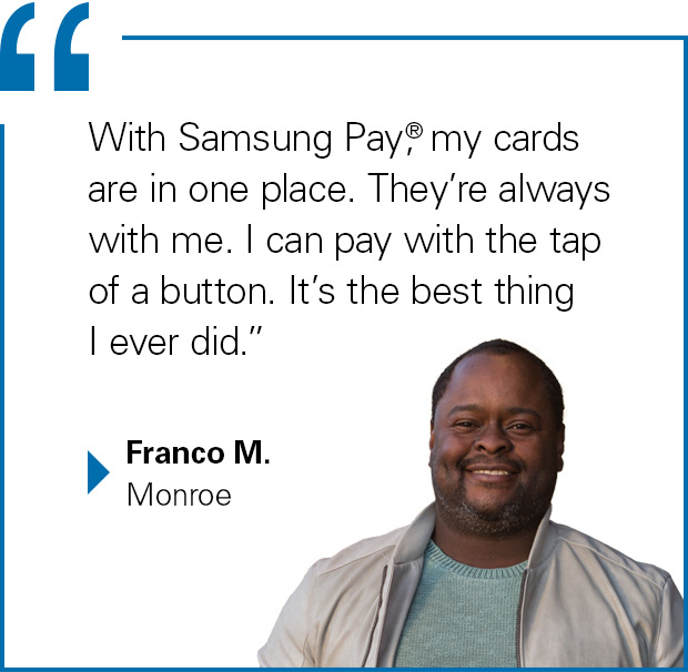 """""""With Samsung Pay, my cards are in one place. They're always with me. I can pay with the tap of a button. It's the best thing I ever did."""" Franco M., Monroe"""