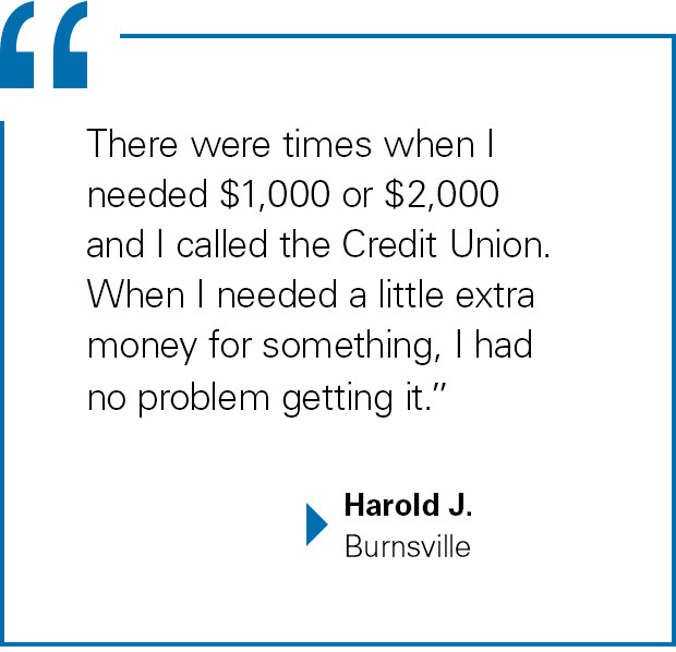 """There were times when I needed $1,000 or $2,000 and I called the Credit Union. When I needed a little extra money for something, I had no problem getting it."" Harold J., Burnsville"