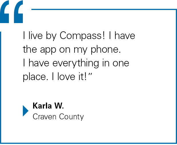 """""""I live by Compass! I have the app on my phone. I have everything in one place. I love it!"""" Karla W., Craven County"""