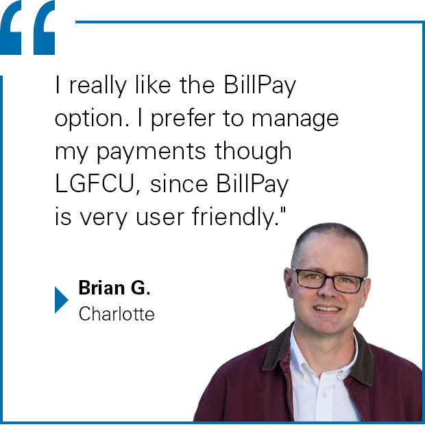 """I really like the BillPay option. I prefer to manage my payments though LGFCU, since BillPay is very user friendly."" said Brian G. of Charlotte"