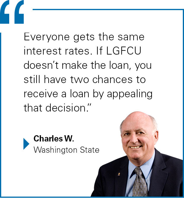 """Everyone gets the same interest rates. If LGFCU doesn't make the loan, you still have two chances to receive a loan by appealing that decision."" Charles W. from Washington State"