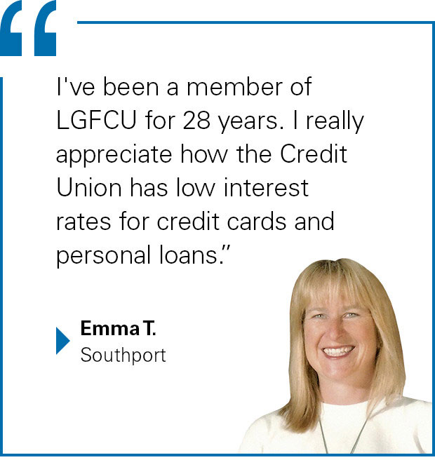"""I've been a member of LGFCU for 28 years. I really appreciate how the Credit Union has low interest rates for credit cards and personal loans."" Emma T. from Southport"