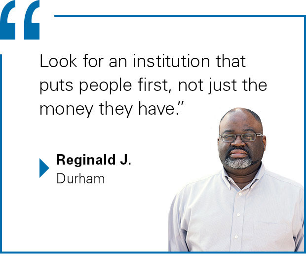 """Look for an institution that puts people first, not just the money they have."" Reginald J. from Durham"