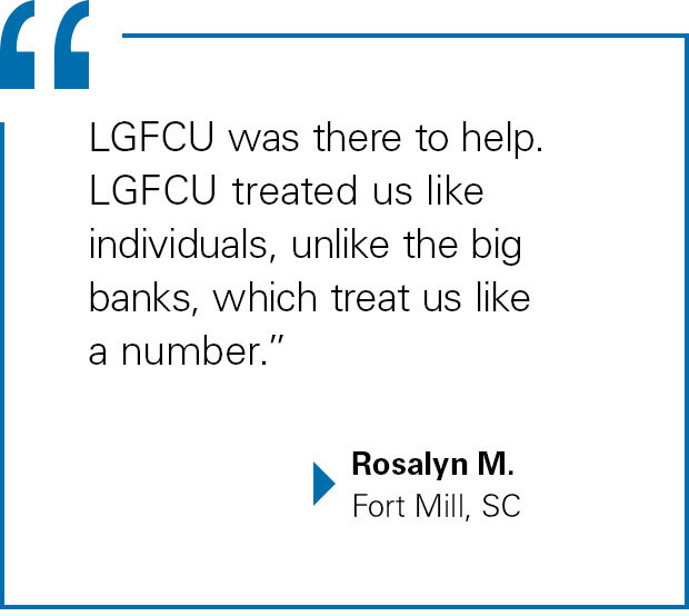 """LGFCU was there to help. LGFCU treated us like individuals, unlike the big banks, which treat us like a number."" -Rosalyn M., Fort Mill, SC"