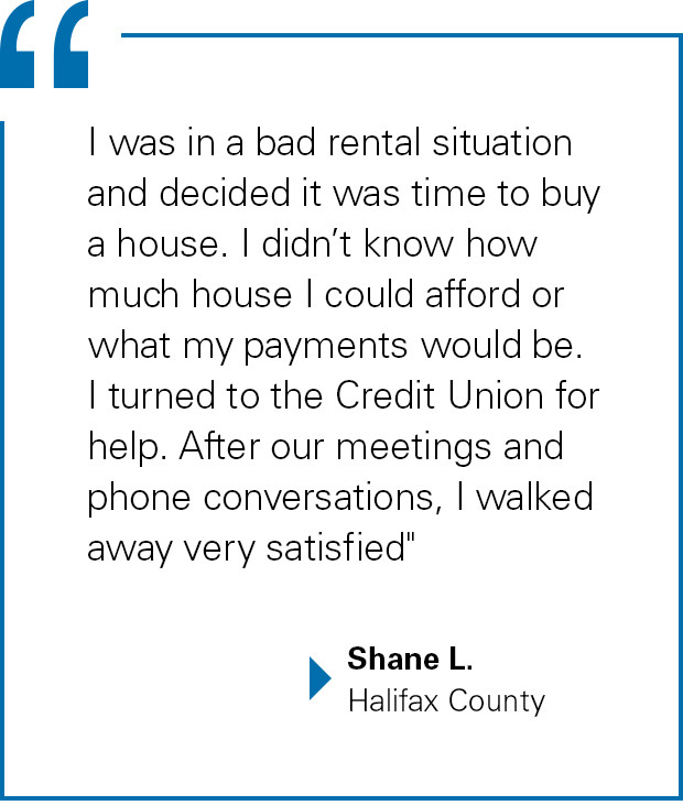 """I was in a bad rental situation and decided it was time to buy a house. I didn't know how much house I could afford or what my payments would be. I turned to the Credit Union for help. After our meetings and phone conversations, I walked away very satisfied"" said Shane Lynch of Halifax County"