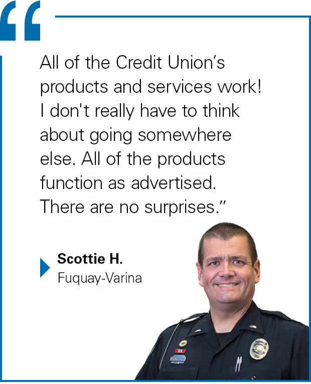 """All of the Credit Union's products and services work! I don't really have to think about going somewhere else. All of the products function as advertised. There are no surprises."" Scottie H., Fuquay-Varina"