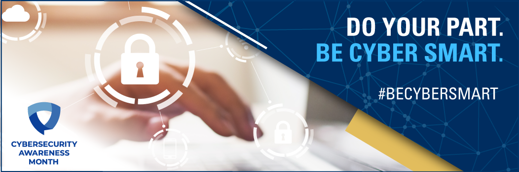 Do your part. Be Cyber Smart. Cybersecurity Awareness Month.