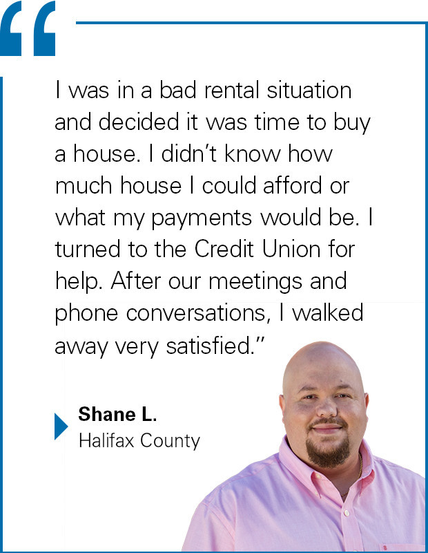 """I was in a bad rental situation and decided it was time to buy a house. I didn't know how much house I could afford or what my payments would be. I turned to the Credit Union for help. After our meetings and phone conversations, I walked away very satisfied."" Shane L., Halifax County"