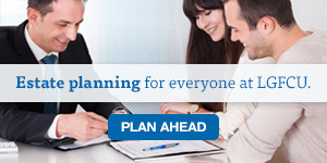 Estate planning for everyone at LGFCU. Plan ahead
