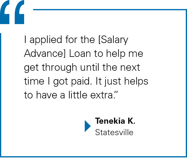 Tenekia K. of Statesville: I applied for the [Salary Advance] Loan to help me get through until the next time I got paid. It just helps to have a little extra.