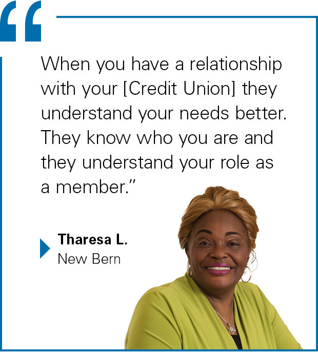 """When you have a relationship with your [Credit Union] they understand your needs better. They know who you are and they understand your role as a member."" Tharesa L., New Bern"
