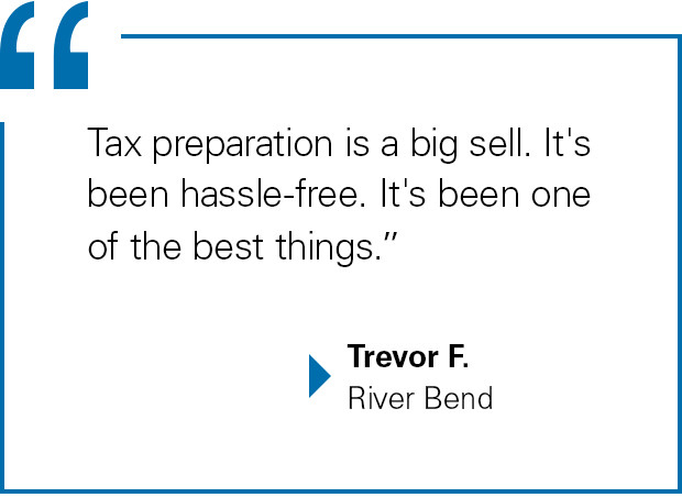 """Tax preparation is a big sell. It's been hassle-free. It's been one of the best things."" Trevor F., River Bend"